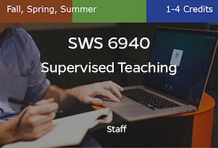 SWS6940, Supervised Teaching, Staff, Fall, Spring and Summer, 1-4 credits