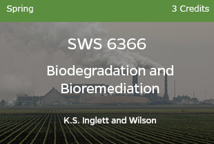 SWS6366, Biodegradation & Bioremediation, K Inglett and Wilson, Spring, 3 credits